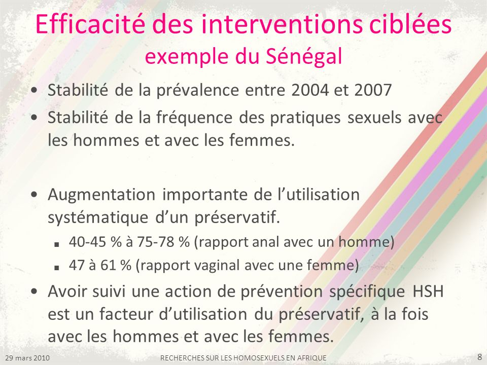 29 mars 2010RECHERCHES SUR LES HOMOSEXUELS EN AFRIQUE 8 Efficacité des interventions ciblées exemple du Sénégal Stabilité de la prévalence entre 2004 et 2007 Stabilité de la fréquence des pratiques sexuels avec les hommes et avec les femmes.