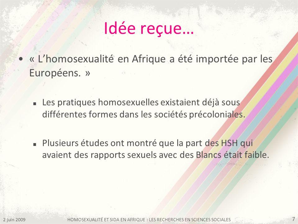 2 juin 2009HOMOSEXUALITÉ ET SIDA EN AFRIQUE : LES RECHERCHES EN SCIENCES SOCIALES 7 Idée reçue… « Lhomosexualité en Afrique a été importée par les Eur
