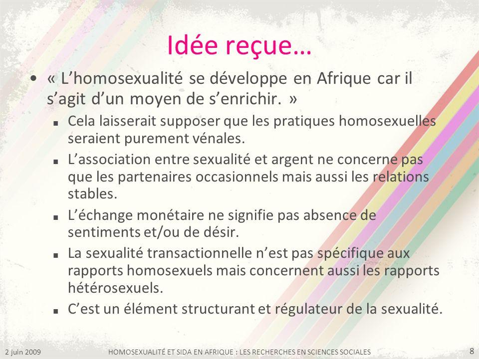 2 juin 2009HOMOSEXUALITÉ ET SIDA EN AFRIQUE : LES RECHERCHES EN SCIENCES SOCIALES 8 Idée reçue… « Lhomosexualité se développe en Afrique car il sagit
