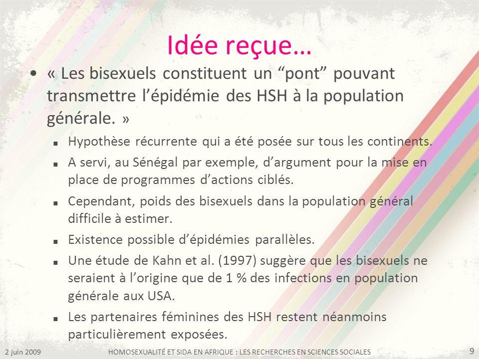 2 juin 2009HOMOSEXUALITÉ ET SIDA EN AFRIQUE : LES RECHERCHES EN SCIENCES SOCIALES 9 Idée reçue… « Les bisexuels constituent un pont pouvant transmettr