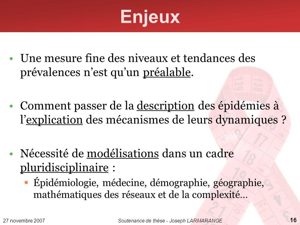 27 novembre 2007Soutenance de thèse - Joseph LARMARANGE 16 Enjeux Une mesure fine des niveaux et tendances des prévalences nest quun préalable. Commen