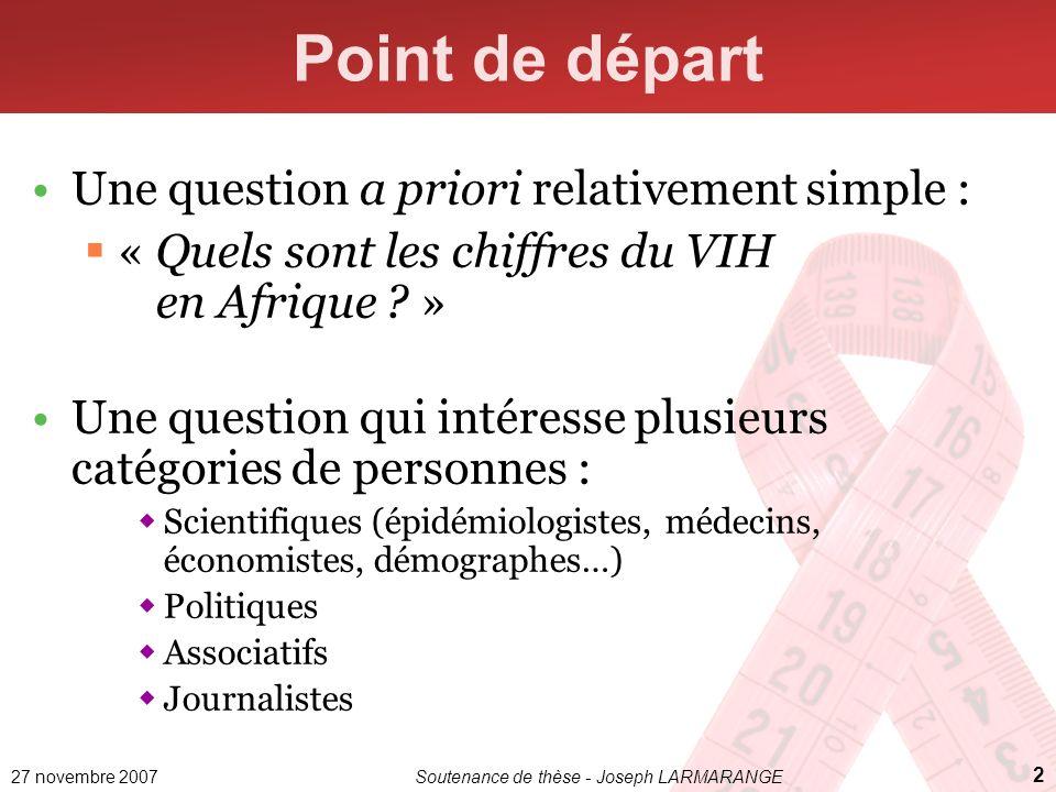 27 novembre 2007Soutenance de thèse - Joseph LARMARANGE 2 Point de départ Une question a priori relativement simple : « Quels sont les chiffres du VIH