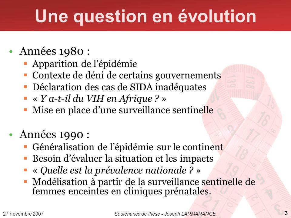 27 novembre 2007Soutenance de thèse - Joseph LARMARANGE 4 Une question en évolution Années 2000 : Développement denquêtes nationales en population générale avec dépistage du VIH.