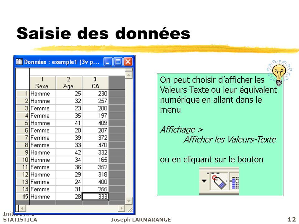 Initiation à STATISTICAJoseph LARMARANGE 12 Saisie des données On peut choisir dafficher les Valeurs-Texte ou leur équivalent numérique en allant dans