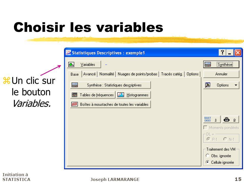 Initiation à STATISTICAJoseph LARMARANGE 15 Choisir les variables zUn clic sur le bouton Variables.