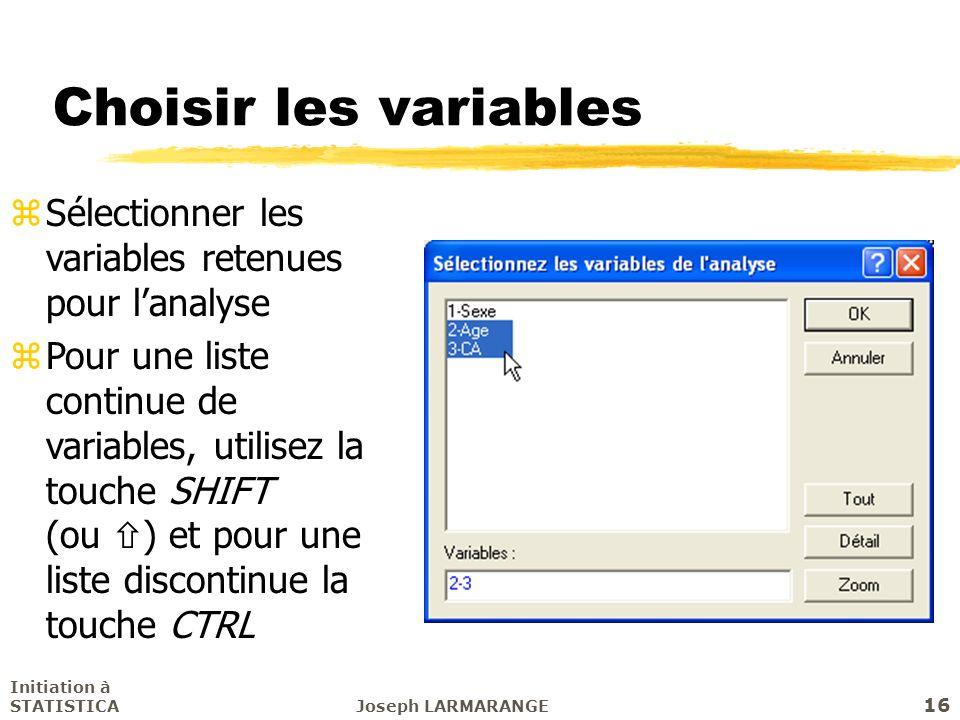 Initiation à STATISTICAJoseph LARMARANGE 16 Choisir les variables zSélectionner les variables retenues pour lanalyse zPour une liste continue de varia