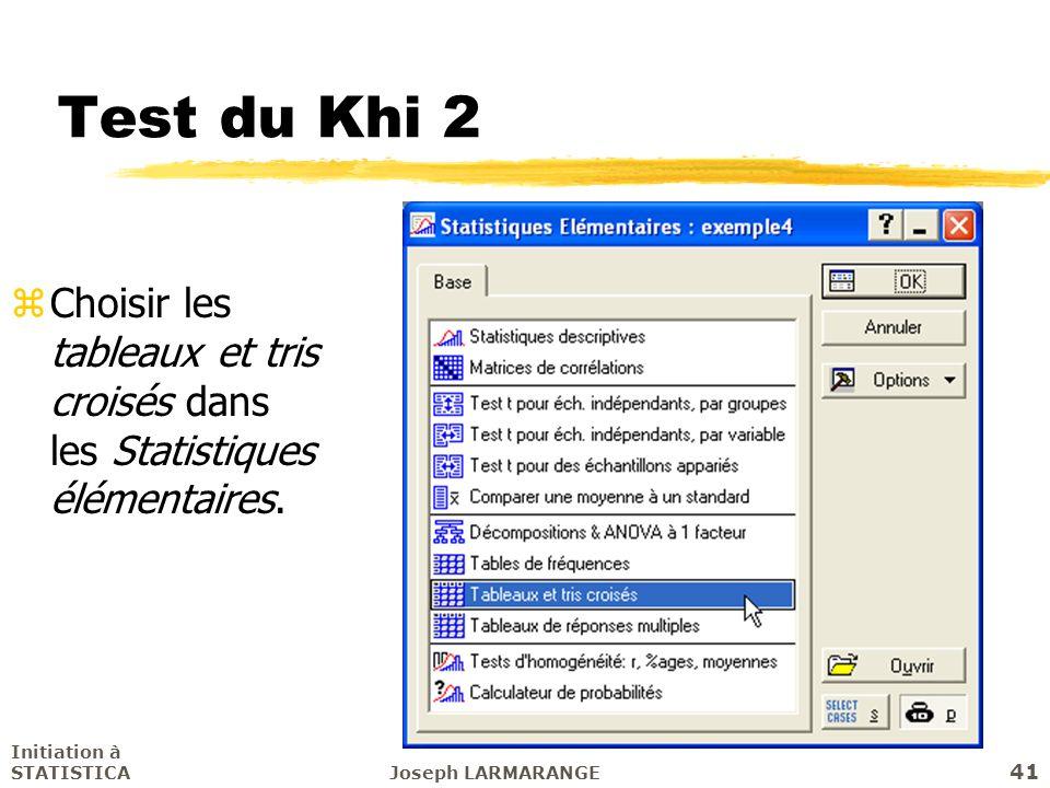 Initiation à STATISTICAJoseph LARMARANGE 41 Test du Khi 2 zChoisir les tableaux et tris croisés dans les Statistiques élémentaires.