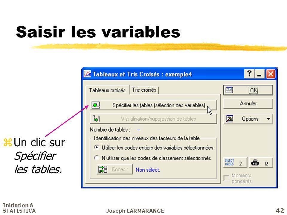 Initiation à STATISTICAJoseph LARMARANGE 42 Saisir les variables zUn clic sur Spécifier les tables.