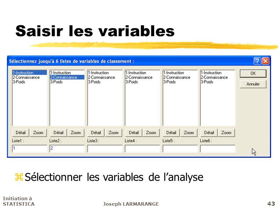 Initiation à STATISTICAJoseph LARMARANGE 43 Saisir les variables zSélectionner les variables de lanalyse