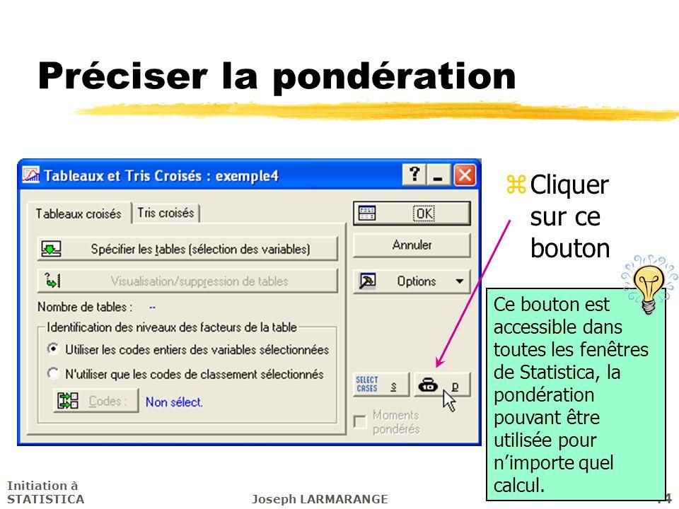 Initiation à STATISTICAJoseph LARMARANGE 44 Préciser la pondération zCliquer sur ce bouton Ce bouton est accessible dans toutes les fenêtres de Statis