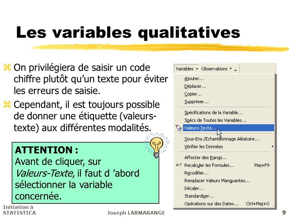 Initiation à STATISTICAJoseph LARMARANGE 9 Les variables qualitatives zOn privilégiera de saisir un code chiffre plutôt quun texte pour éviter les err