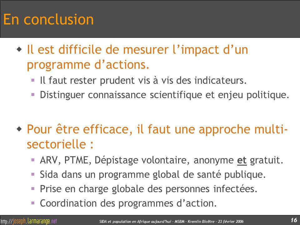 SIDA et population en Afrique aujourdhui - MSBM - Kremlin Bicêtre - 23 février 2006 16 En conclusion Il est difficile de mesurer limpact dun programme
