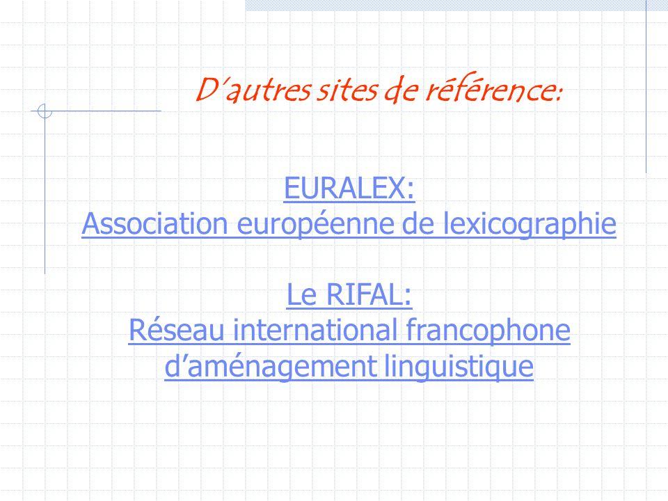EURALEX: Association européenne de lexicographie Le RIFAL: Réseau international francophone daménagement linguistique Dautres sites de référence: