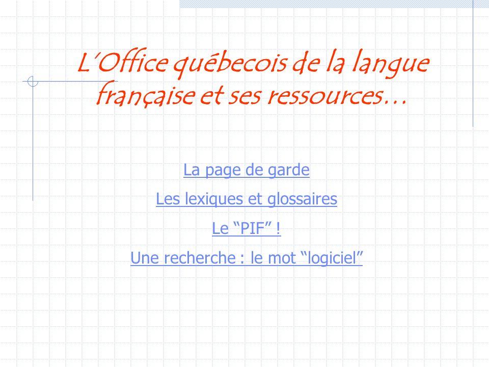 LOffice québecois de la langue française et ses ressources… La page de garde Les lexiques et glossaires Le PIF ! Une recherche : le mot logiciel