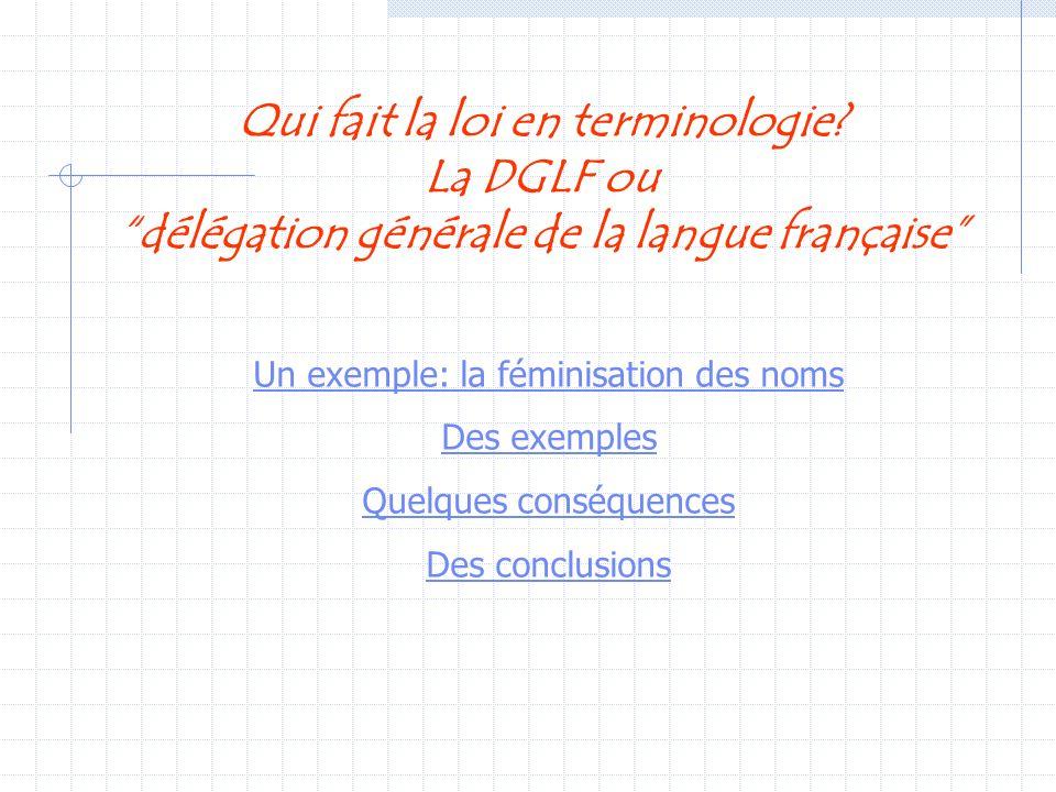 Qui fait la loi en terminologie? La DGLF ou délégation générale de la langue française Un exemple: la féminisation des noms Des exemples Quelques cons