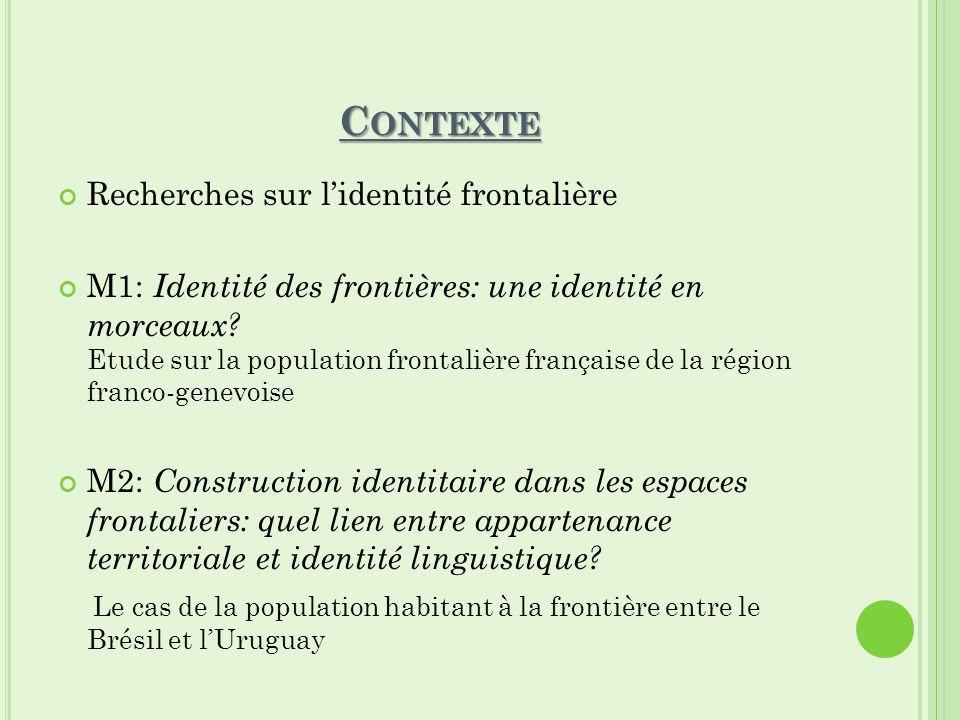 C ONTEXTE Recherches sur lidentité frontalière M1: Identité des frontières: une identité en morceaux? Etude sur la population frontalière française de