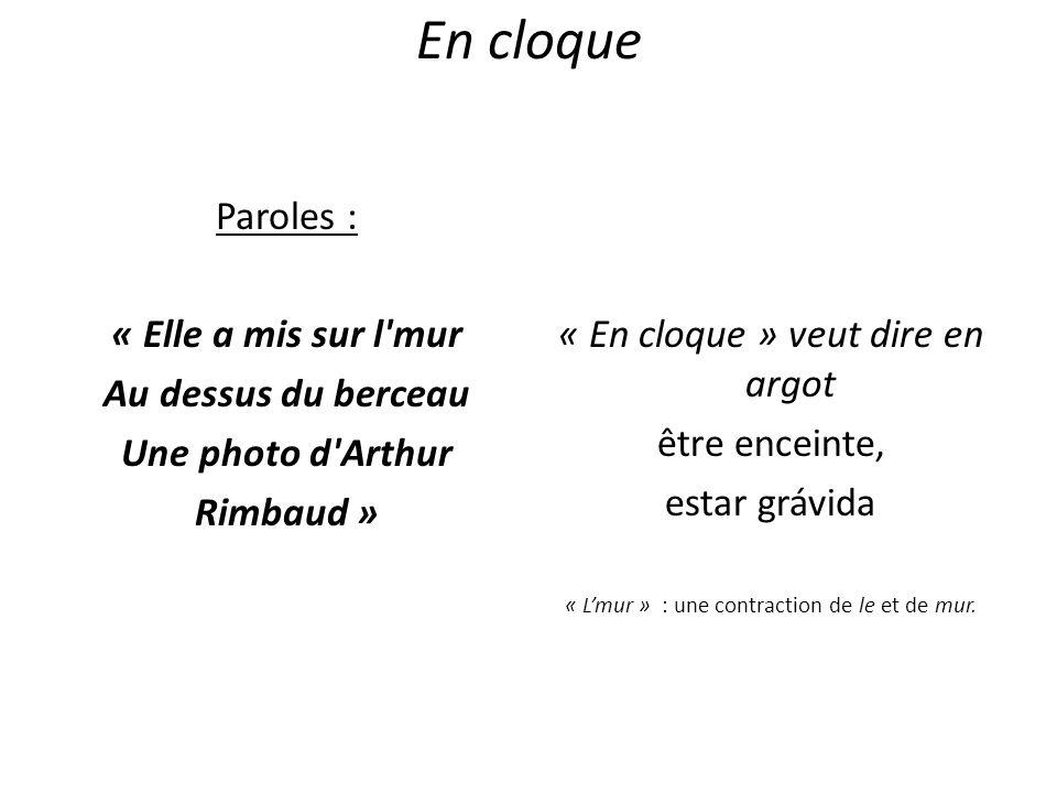 En cloque Paroles : « Elle a mis sur l'mur Au dessus du berceau Une photo d'Arthur Rimbaud » « En cloque » veut dire en argot être enceinte, estar grá