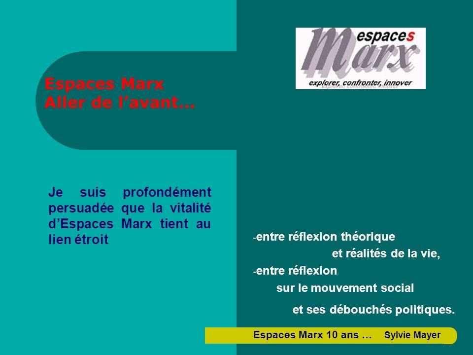Je suis profondément persuadée que la vitalité dEspaces Marx tient au lien étroit Espaces Marx Aller de lavant… - entre réflexion théorique et réalités de la vie, - entre réflexion sur le mouvement social et ses débouchés politiques.