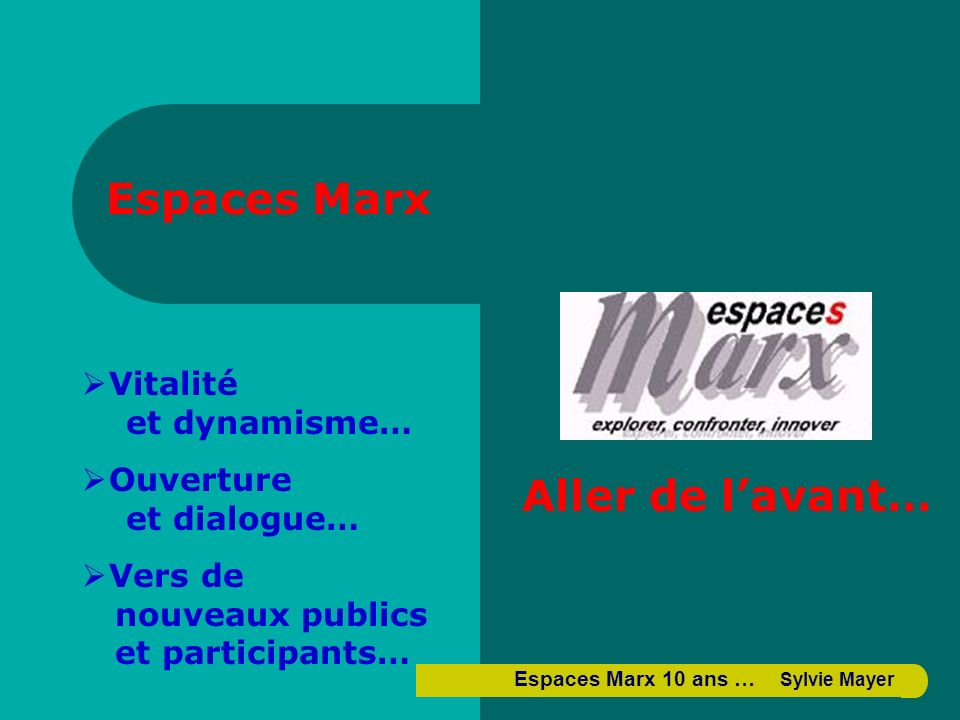 Espaces Marx Aller de lavant… Vitalité et dynamisme… Ouverture et dialogue… Vers de nouveaux publics et participants… Espaces Marx 10 ans … Sylvie Mayer