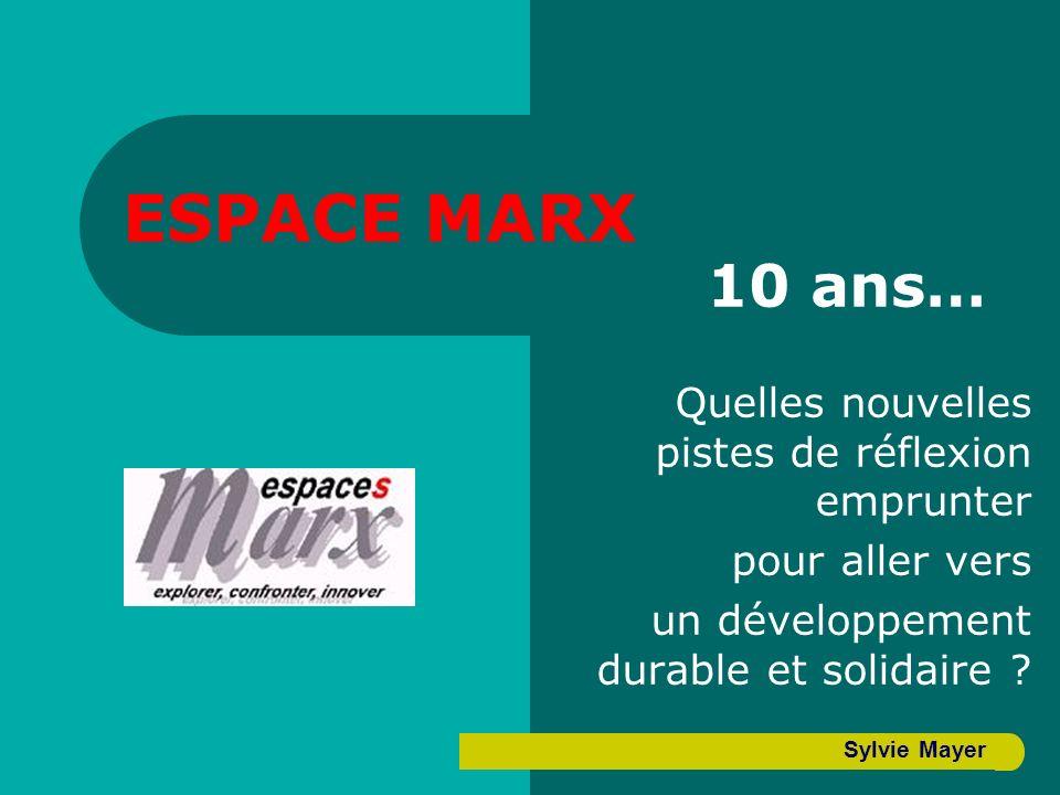 ESPACE MARX 10 ans… Quelles nouvelles pistes de réflexion emprunter pour aller vers un développement durable et solidaire ? Sylvie Mayer