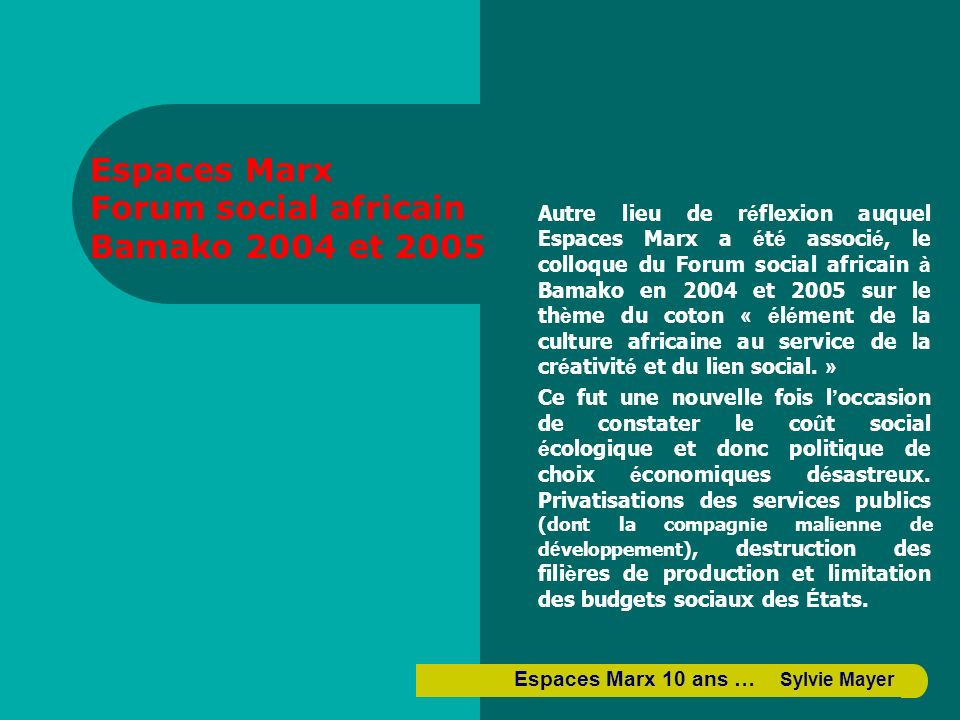 Autre lieu de r é flexion auquel Espaces Marx a é t é associ é, le colloque du Forum social africain à Bamako en 2004 et 2005 sur le th è me du coton « é l é ment de la culture africaine au service de la cr é ativit é et du lien social.