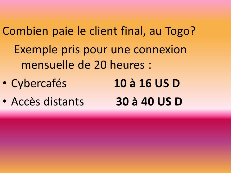 Combien paie le client final, au Togo? Exemple pris pour une connexion mensuelle de 20 heures : Cybercafés 10 à 16 US D Accès distants 30 à 40 US D