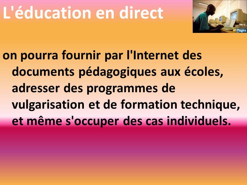 L'éducation en direct on pourra fournir par l'Internet des documents pédagogiques aux écoles, adresser des programmes de vulgarisation et de formation