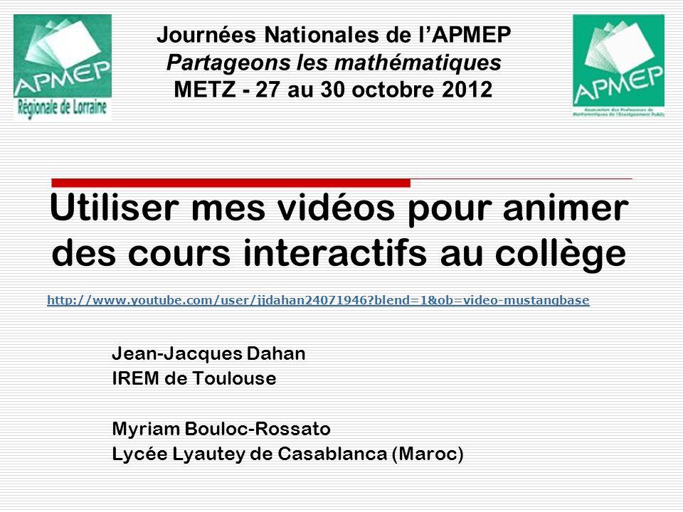 Utiliser mes vidéos pour animer des cours interactifs au collège Jean-Jacques Dahan IREM de Toulouse Myriam Bouloc-Rossato Lycée Lyautey de Casablanca