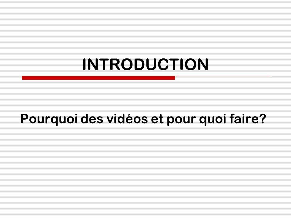 INTRODUCTION Pourquoi des vidéos et pour quoi faire?
