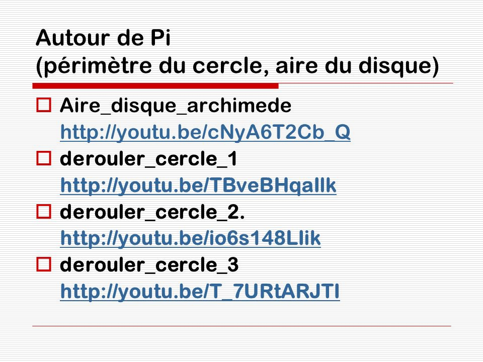 Autour de Pi (périmètre du cercle, aire du disque) Aire_disque_archimede http://youtu.be/cNyA6T2Cb_Q derouler_cercle_1 http://youtu.be/TBveBHqaIlk der
