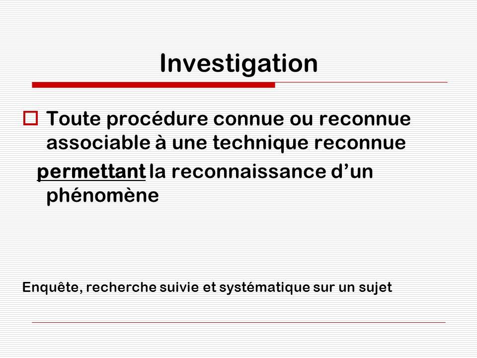 Investigation Toute procédure connue ou reconnue associable à une technique reconnue permettant la reconnaissance dun phénomène Enquête, recherche sui