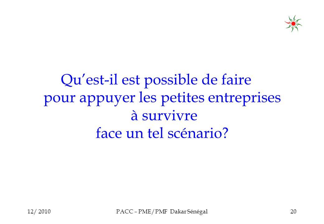 12/ 2010PACC – PME/PMF Dakar Sénégal20 Quest-il est possible de faire pour appuyer les petites entreprises à survivre face un tel scénario