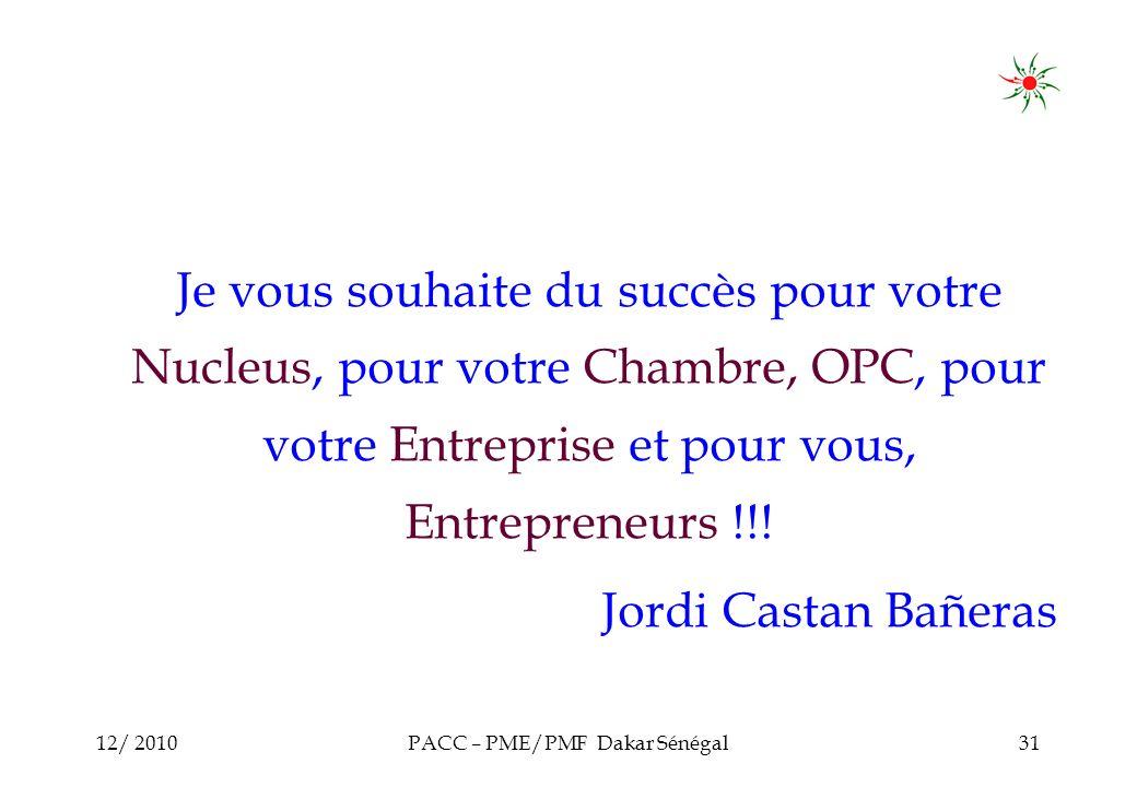 12/ 2010PACC – PME/PMF Dakar Sénégal31 Je vous souhaite du succès pour votre Nucleus, pour votre Chambre, OPC, pour votre Entreprise et pour vous, Entrepreneurs !!.