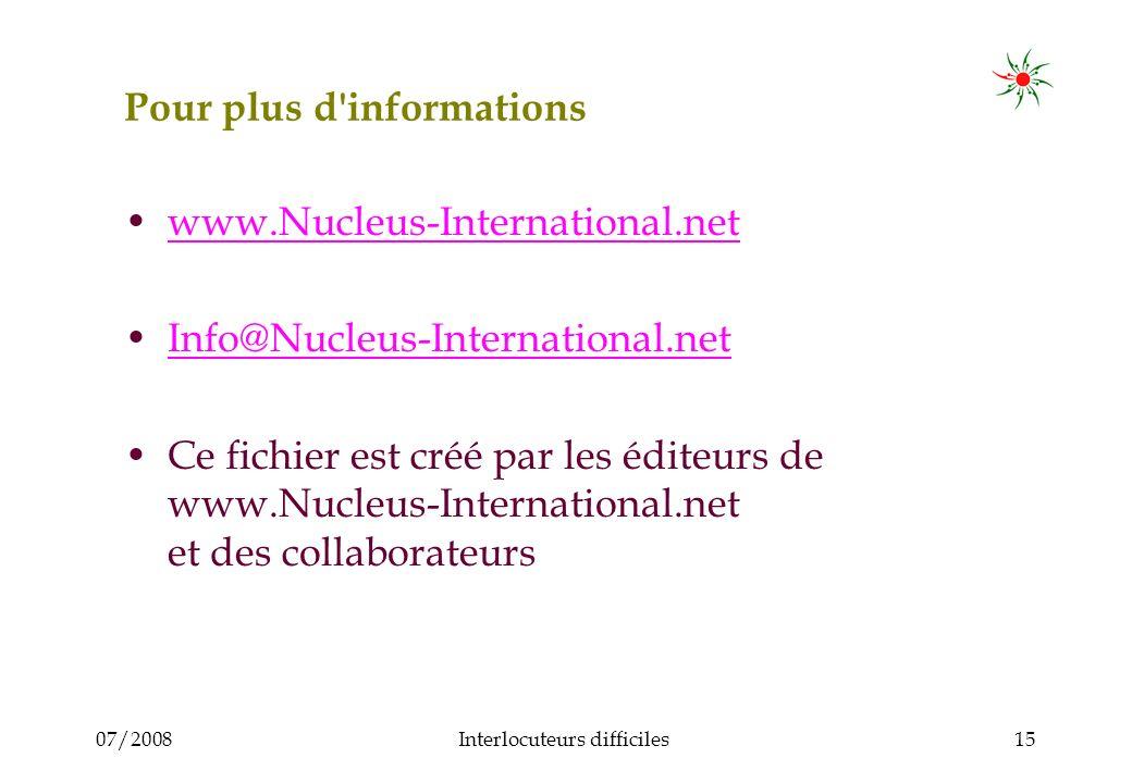 07/2008Interlocuteurs difficiles15 Pour plus d informations www.Nucleus-International.net Info@Nucleus-International.net Ce fichier est créé par les éditeurs de www.Nucleus-International.net et des collaborateurs