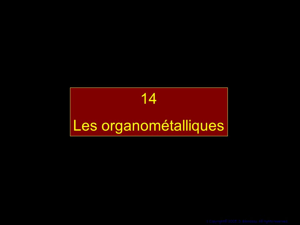 1 Copyright© 2005, D. Blondeau. All rights reserved. 14 Les organométalliques 14 Les organométalliques