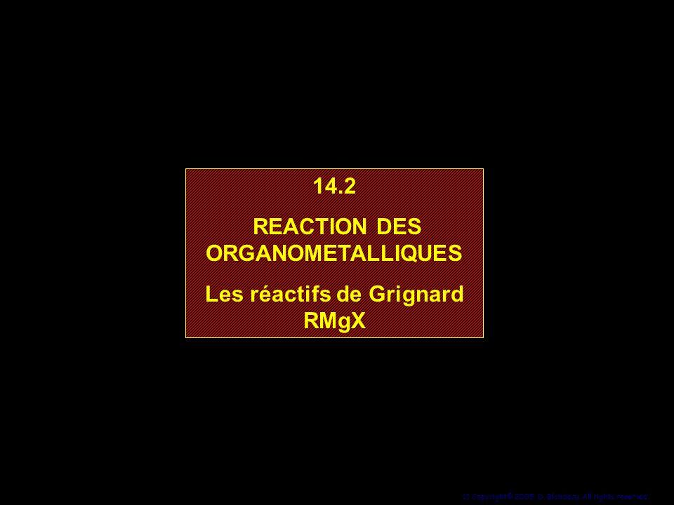 11 Copyright© 2005, D. Blondeau. All rights reserved. 14.2 REACTION DES ORGANOMETALLIQUES Les réactifs de Grignard RMgX 14.2 REACTION DES ORGANOMETALL