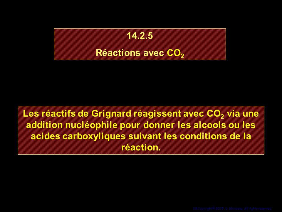 38 Copyright© 2005, D. Blondeau. All rights reserved. 14.2.5 Réactions avec CO 2 14.2.5 Réactions avec CO 2 Les réactifs de Grignard réagissent avec C