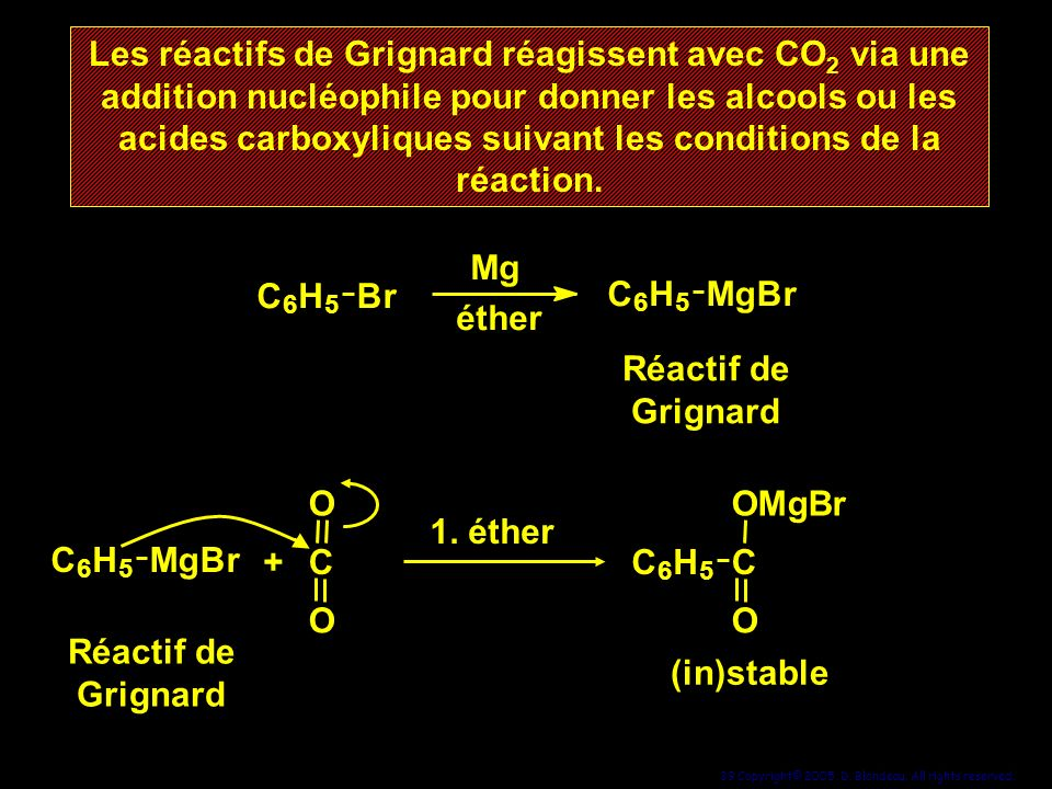 39 Copyright© 2005, D. Blondeau. All rights reserved. Les réactifs de Grignard réagissent avec CO 2 via une addition nucléophile pour donner les alcoo