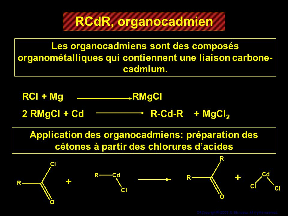 54 Copyright© 2005, D. Blondeau. All rights reserved. RCdR, organocadmien RCdR, organocadmien Les organocadmiens sont des composés organométalliques q