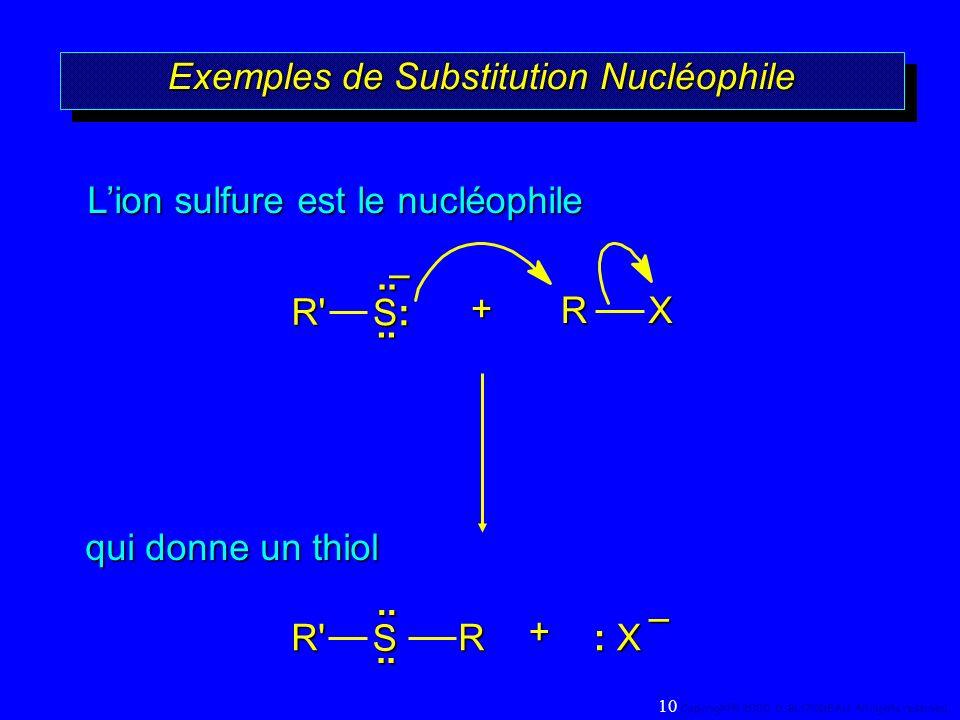 Exemples de Substitution Nucléophile +RX qui donne un thiol Lion sulfure est le nucléophile.. S:S:S:S:.. R' – + : X R.. S..R' – 10 Copyright© 2000, D.