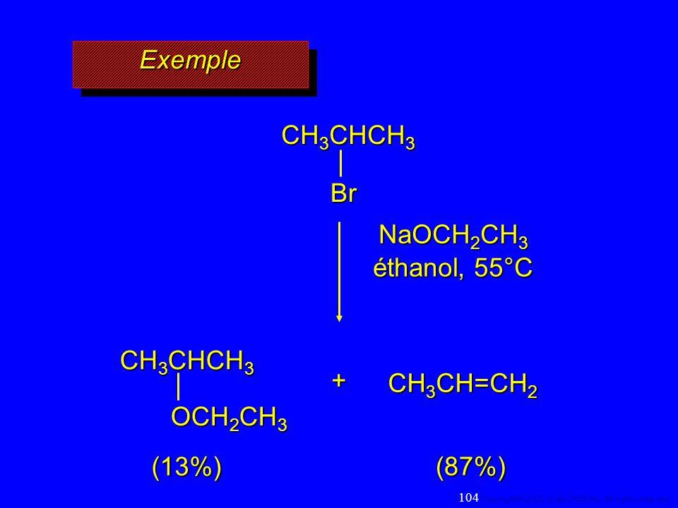 ExempleExemple CH 3 CHCH 3 Br NaOCH 2 CH 3 éthanol, 55°C CH 3 CHCH 3 OCH 2 CH 3 CH 3 CH=CH 2 + (87%) (13%) 104 Copyright© 2000, D. BLONDEAU. All right
