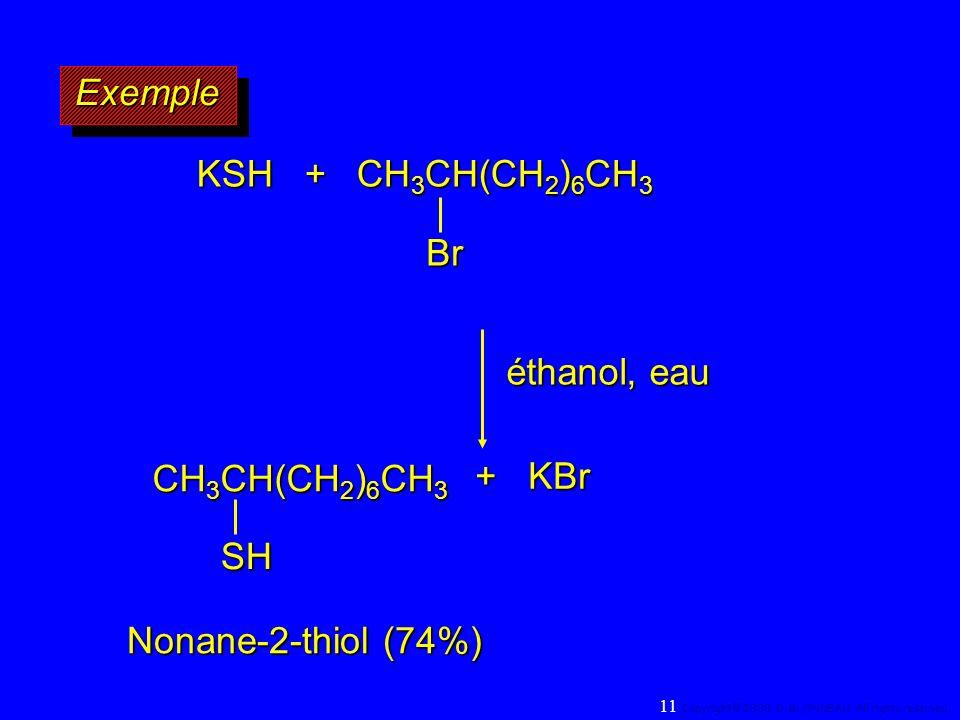 ExempleExemple KSH + CH 3 CH(CH 2 ) 6 CH 3 Br éthanol, eau + KBr + KBr Nonane-2-thiol (74%) CH 3 CH(CH 2 ) 6 CH 3 SH 11 Copyright© 2000, D. BLONDEAU.