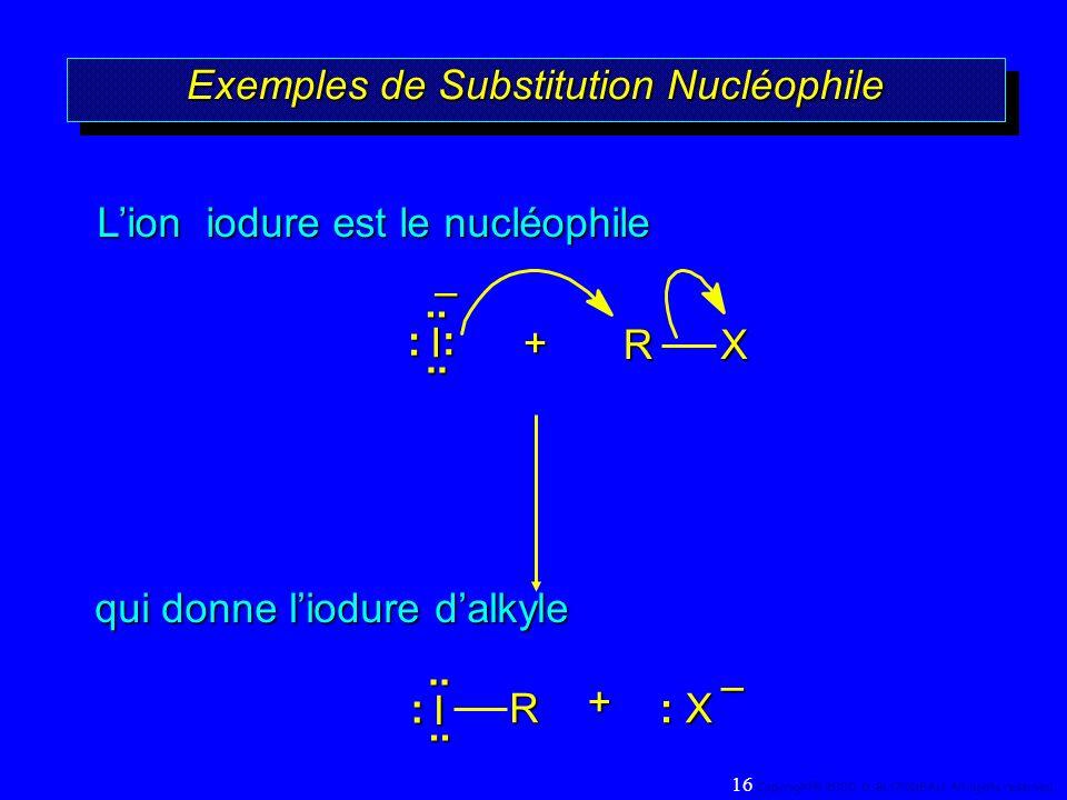 Exemples de Substitution Nucléophile +RX qui donne liodure dalkyle Lion iodure est le nucléophile + : X R – –.. : I.... : I..: 16 Copyright© 2000, D.