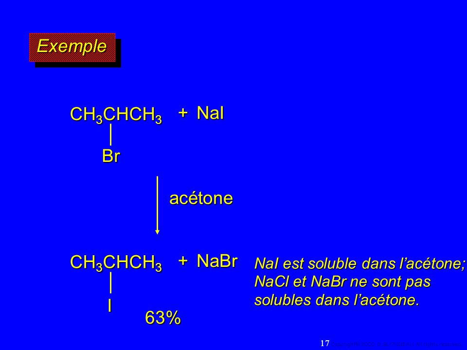 NaI est soluble dans lacétone; NaCl et NaBr ne sont pas solubles dans lacétone. acétone+NaI CH 3 CHCH 3 Br 63% ExempleExemple +NaBr I 17 Copyright© 20