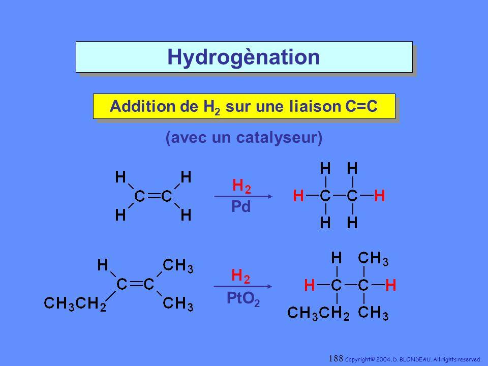 Hydrogènation Addition de H 2 sur une liaison C=C Addition de H 2 sur une liaison C=C Pd PtO 2 (avec un catalyseur) 188 Copyright© 2004, D. BLONDEAU.