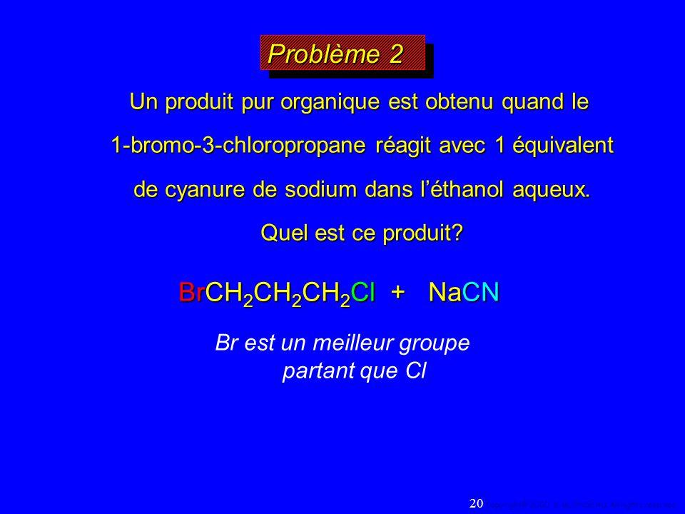 Problème 2 BrCH 2 CH 2 CH 2 Cl + NaCN Un produit pur organique est obtenu quand le 1-bromo-3-chloropropane réagit avec 1 équivalent de cyanure de sodi
