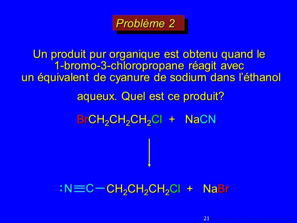 Problème 2 BrCH 2 CH 2 CH 2 Cl + NaCN Un produit pur organique est obtenu quand le 1-bromo-3-chloropropane réagit avec un équivalent de cyanure de sod