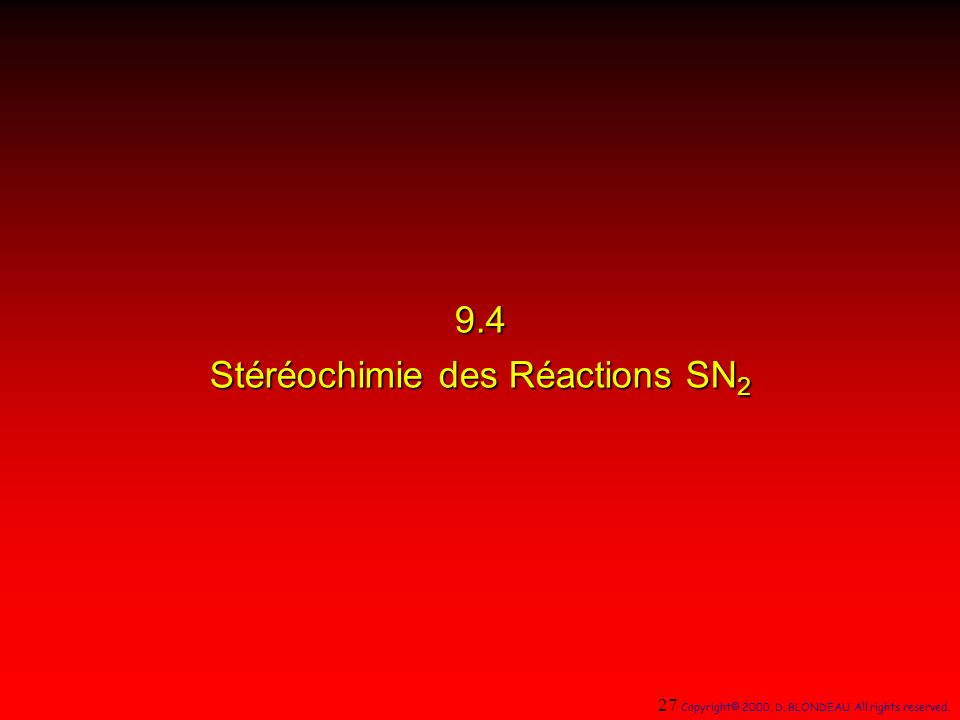 9.4 Stéréochimie des Réactions SN 2 27 Copyright© 2000, D. BLONDEAU. All rights reserved.