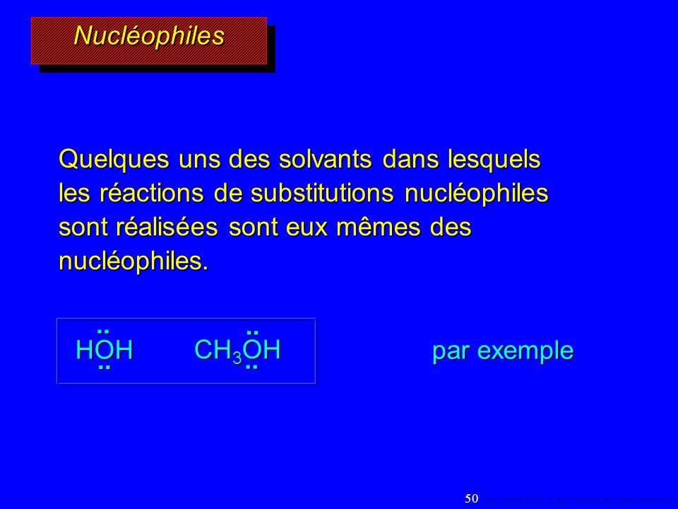 NucléophilesNucléophiles.... HOH CH 3 OH.... par exemple Quelques uns des solvants dans lesquels les réactions de substitutions nucléophiles sont réal