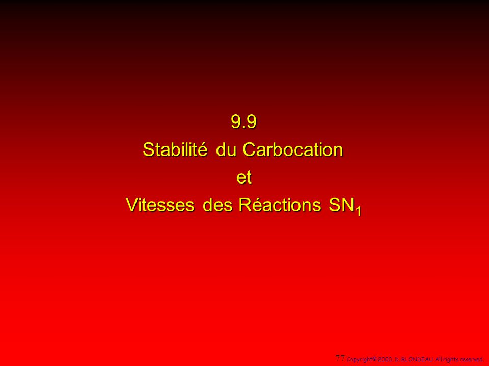 9.9 Stabilité du Carbocation et Vitesses des Réactions SN 1 77 Copyright© 2000, D. BLONDEAU. All rights reserved.